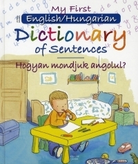 My First English/Hungarian Dictionary of Sentences / Hogyan mondjuk angolul?