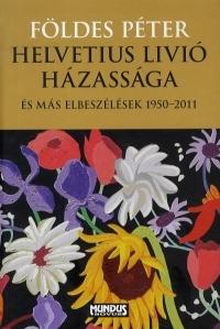 Helvetius Livió házassága és más elbeszélések 1950-2011