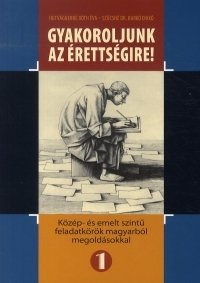 Gyakoroljunk az érettségire! - Közép- és emelt szintű feladatkörök magyarból megoldásokkal 1.