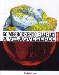 50 MEGHÖKKENTŐ ELMÉLET A VILÁGVÉGÉRŐL
