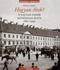 HOGYAN ÉLTEK ? - A MAGYAR ZSIDÓK HÉTKÖZNAPI ÉLETE 1867-1940
