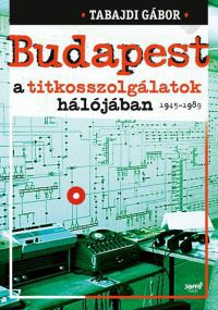 Budapest a titkosszolgálatok hálójában 1945-1989